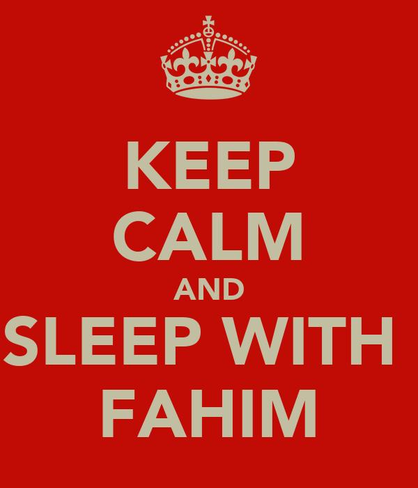 KEEP CALM AND SLEEP WITH  FAHIM