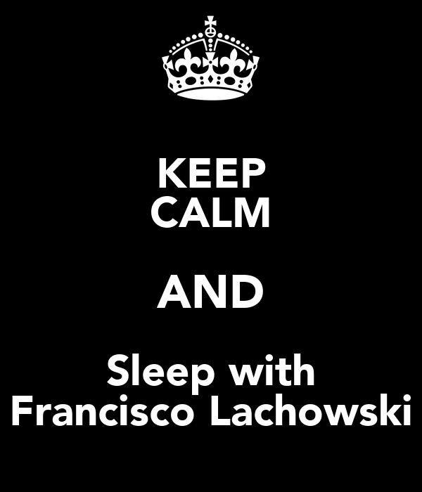 KEEP CALM AND Sleep with Francisco Lachowski