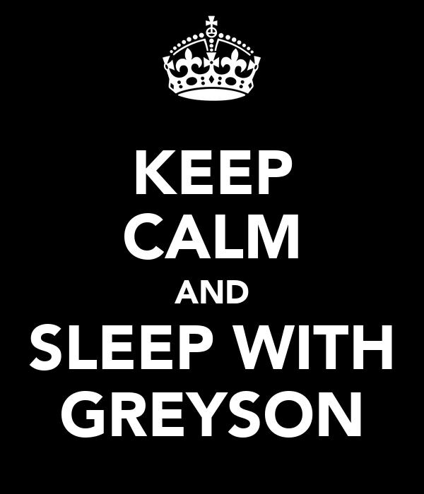 KEEP CALM AND SLEEP WITH GREYSON