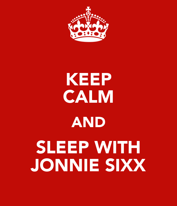 KEEP CALM AND SLEEP WITH JONNIE SIXX
