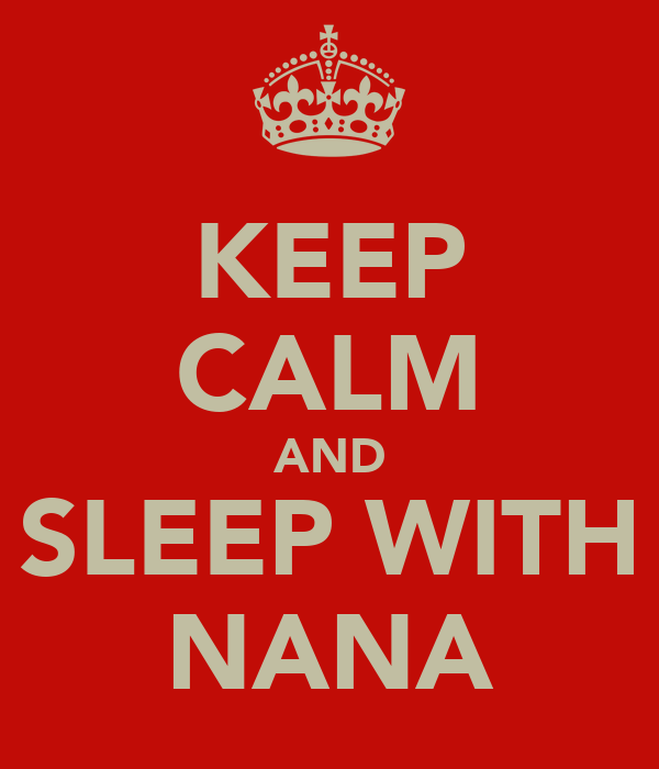 KEEP CALM AND SLEEP WITH NANA