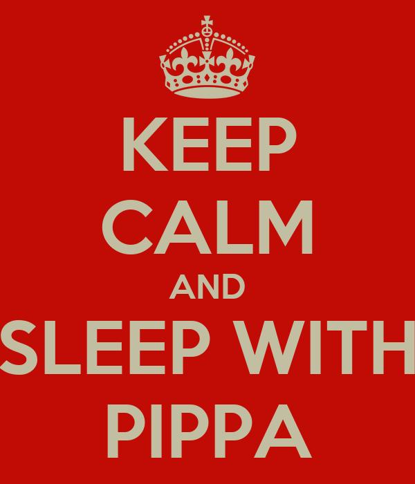 KEEP CALM AND SLEEP WITH PIPPA
