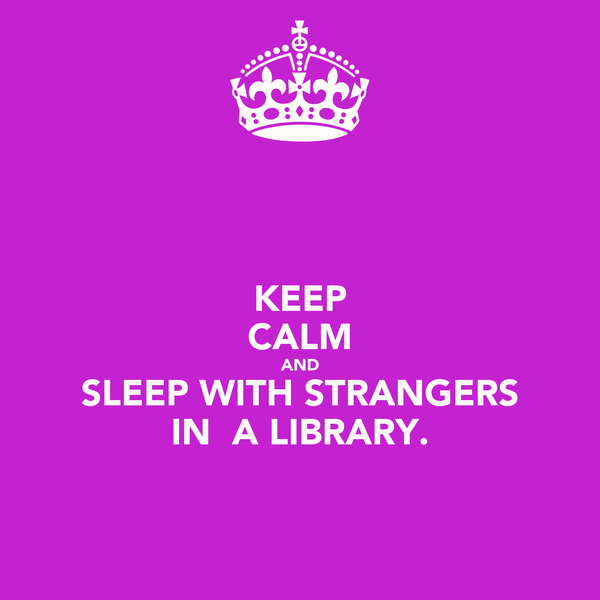 KEEP CALM AND SLEEP WITH STRANGERS IN  A LIBRARY.