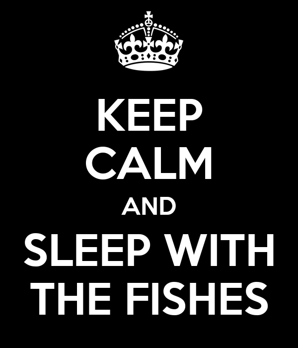 KEEP CALM AND SLEEP WITH THE FISHES