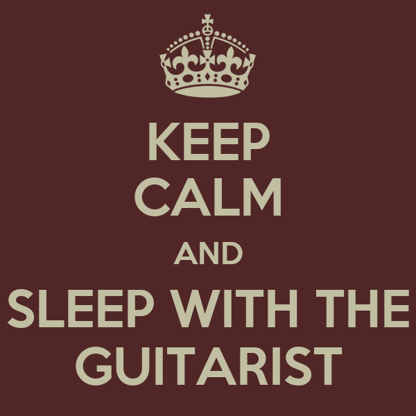KEEP CALM AND SLEEP WITH THE GUITARIST