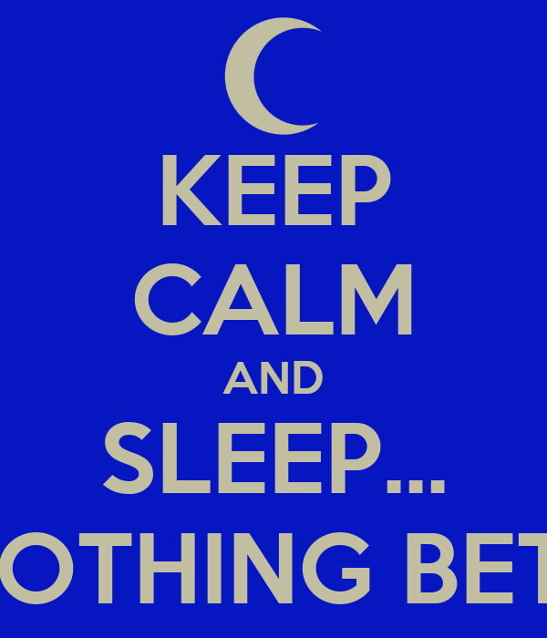 KEEP CALM AND SLEEP... YOU GOT NOTHING BETTER TO DO!