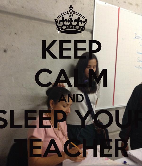 KEEP CALM AND SLEEP YOUR TEACHER