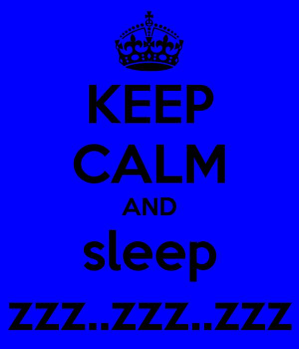 KEEP CALM AND sleep zzz..zzz..zzz