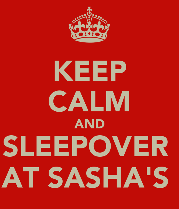 KEEP CALM AND SLEEPOVER  AT SASHA'S