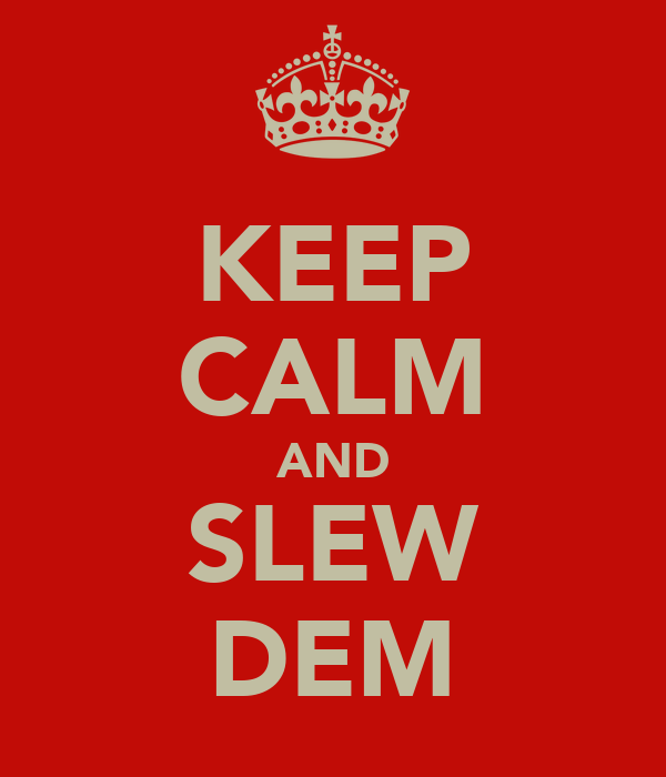 KEEP CALM AND SLEW DEM