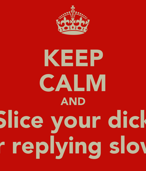 KEEP CALM AND Slice your dick For replying slowly