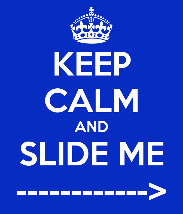 KEEP CALM AND SLIDE ME ------------>