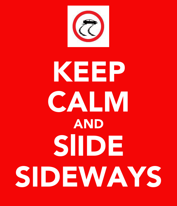 KEEP CALM AND SlIDE SIDEWAYS