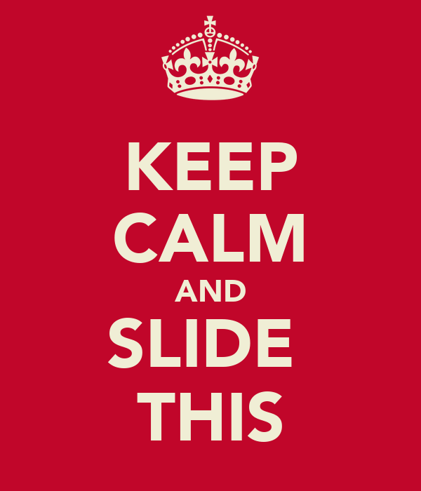 KEEP CALM AND SLIDE  THIS