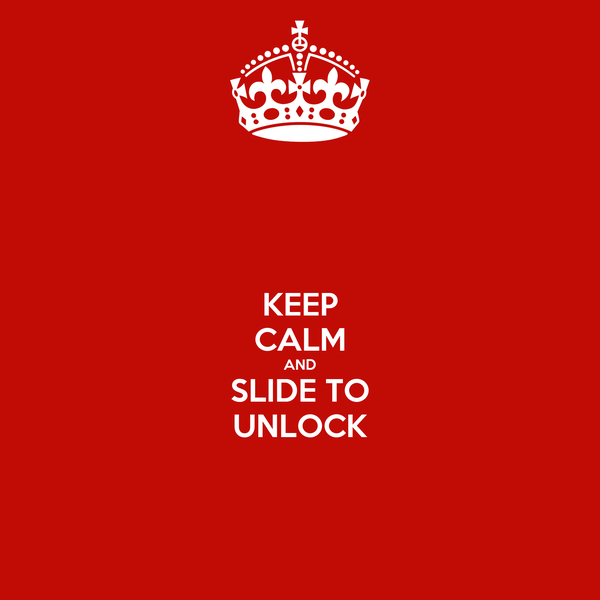 KEEP CALM AND SLIDE TO UNLOCK
