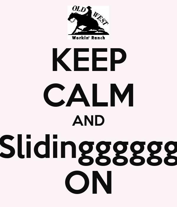 KEEP CALM AND   Slidinggggggg ON