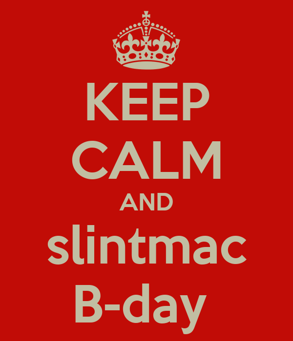 KEEP CALM AND slintmac B-day
