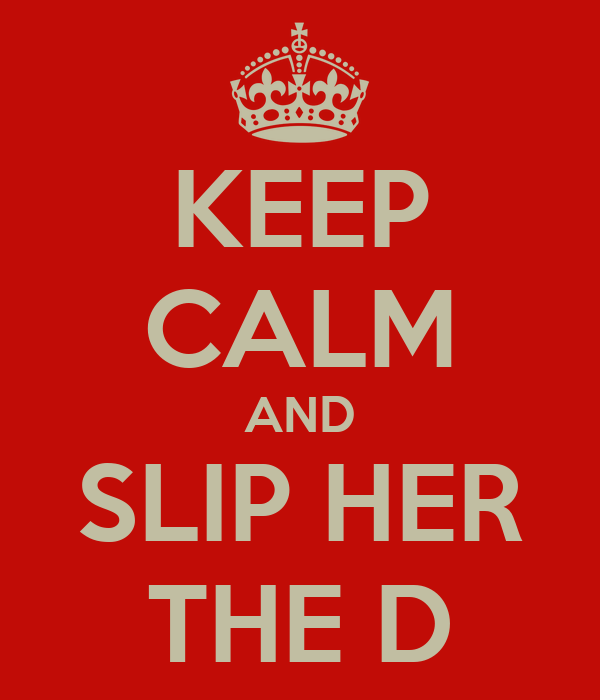 KEEP CALM AND SLIP HER THE D