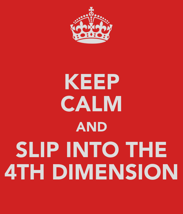 KEEP CALM AND SLIP INTO THE 4TH DIMENSION