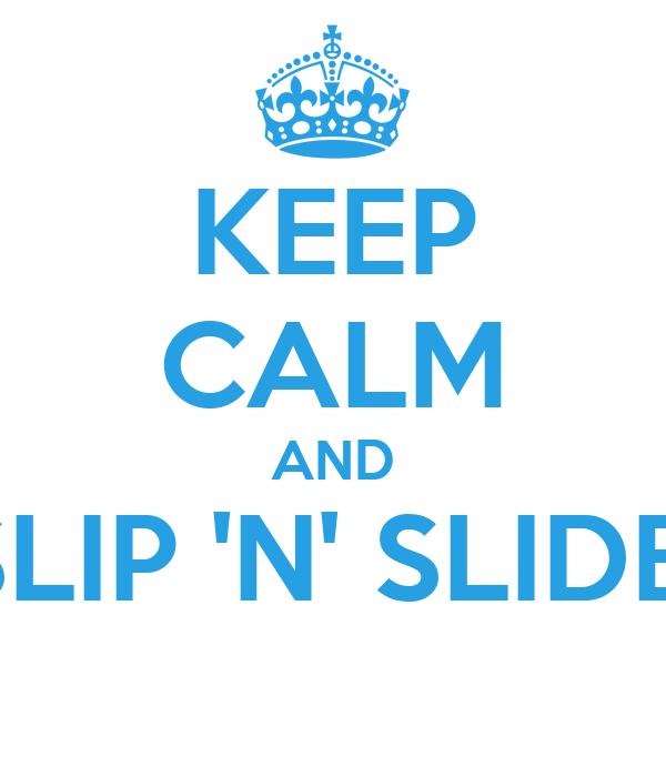 KEEP CALM AND SLIP 'N' SLIDE!