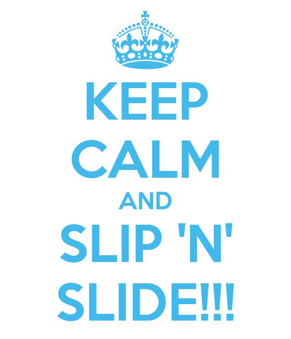 KEEP CALM AND SLIP 'N' SLIDE!!!