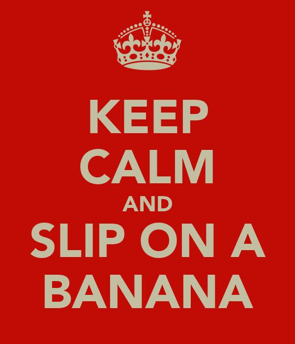 KEEP CALM AND SLIP ON A BANANA