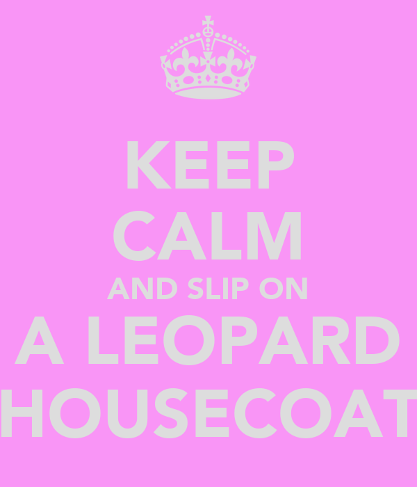 KEEP CALM AND SLIP ON A LEOPARD HOUSECOAT