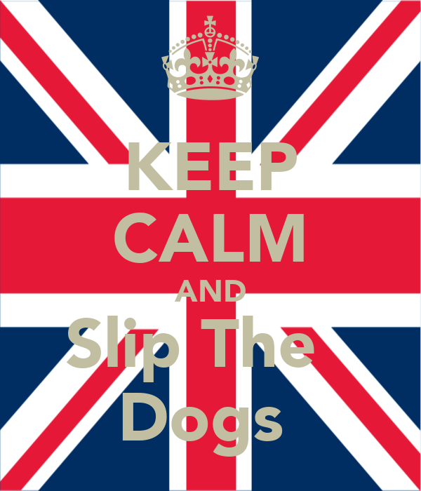 KEEP CALM AND Slip The   Dogs