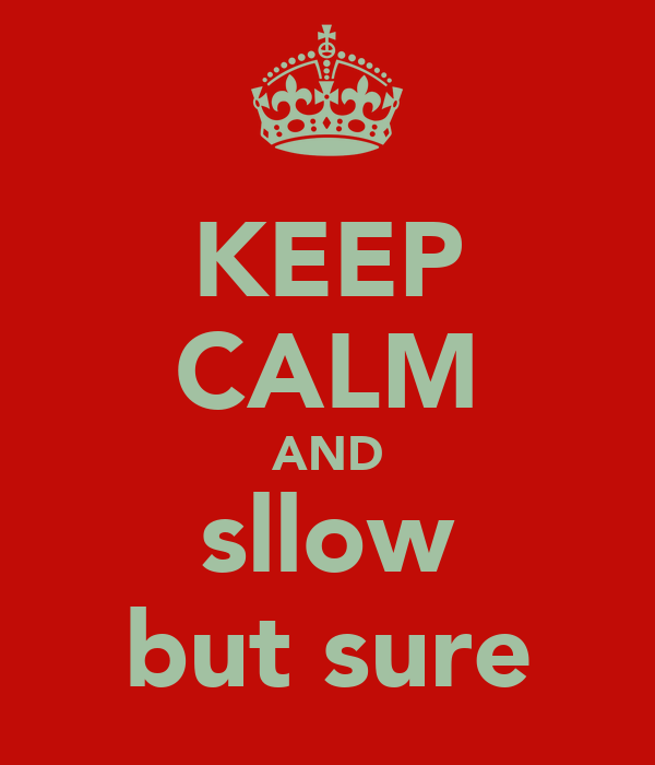 KEEP CALM AND sllow but sure