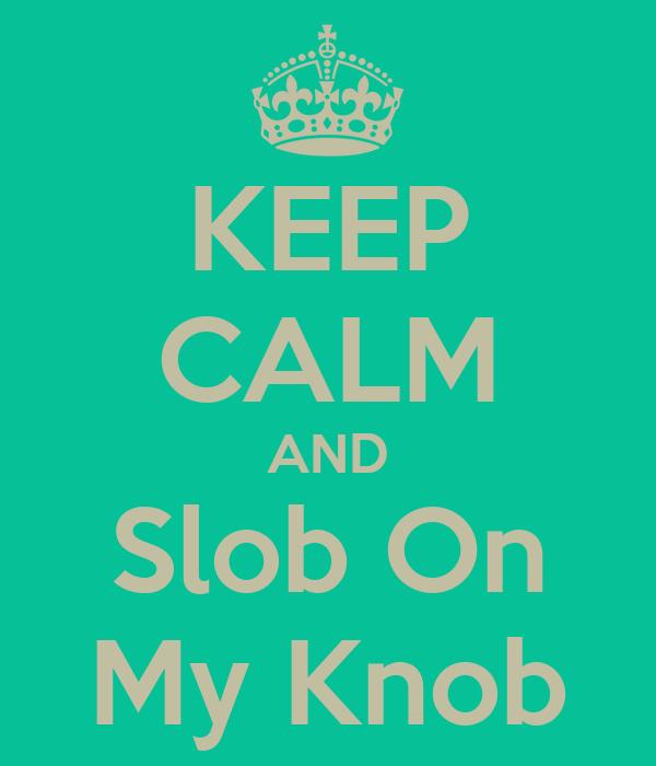 KEEP CALM AND Slob On My Knob