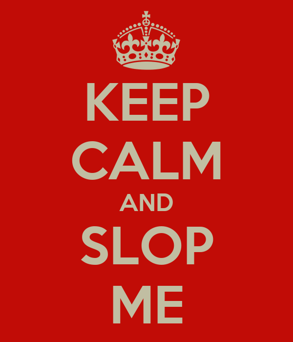 KEEP CALM AND  SLOP  ME