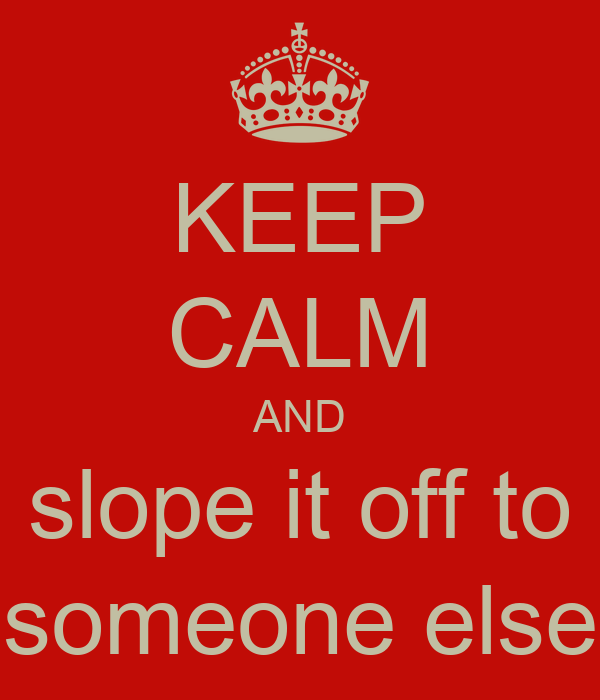 KEEP CALM AND slope it off to someone else
