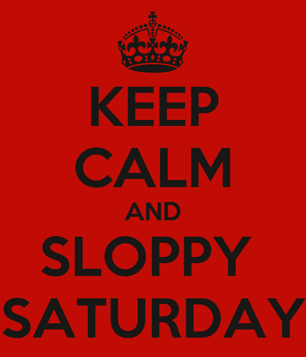 KEEP CALM AND SLOPPY  SATURDAY