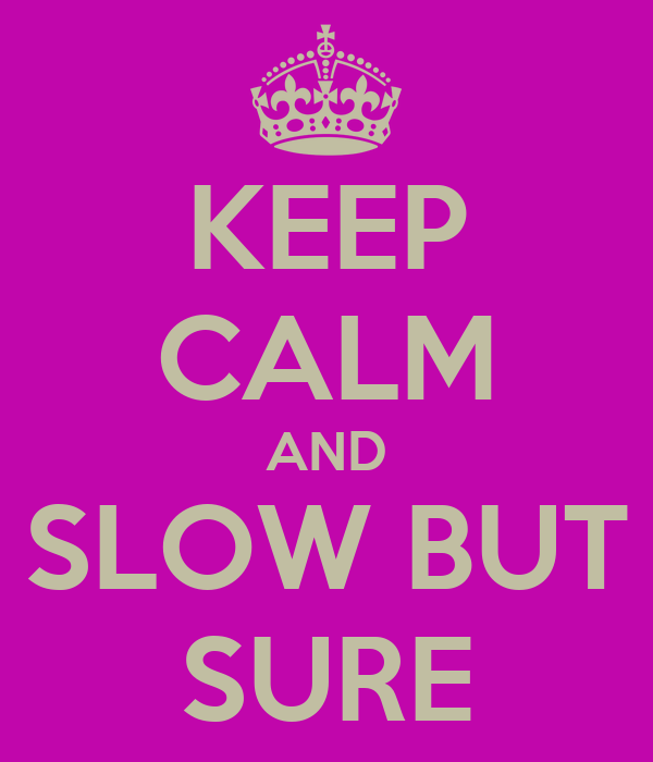 KEEP CALM AND SLOW BUT SURE