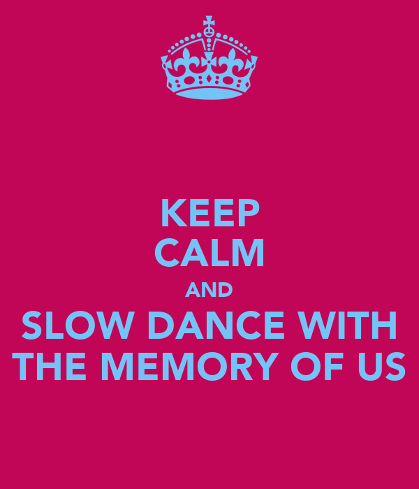 KEEP CALM AND SLOW DANCE WITH THE MEMORY OF US
