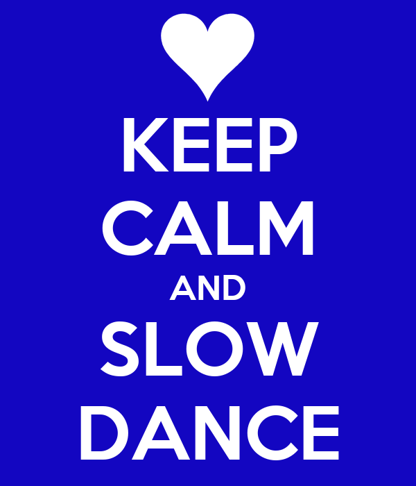 KEEP CALM AND SLOW DANCE