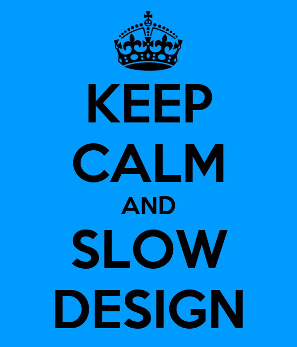 KEEP CALM AND SLOW DESIGN