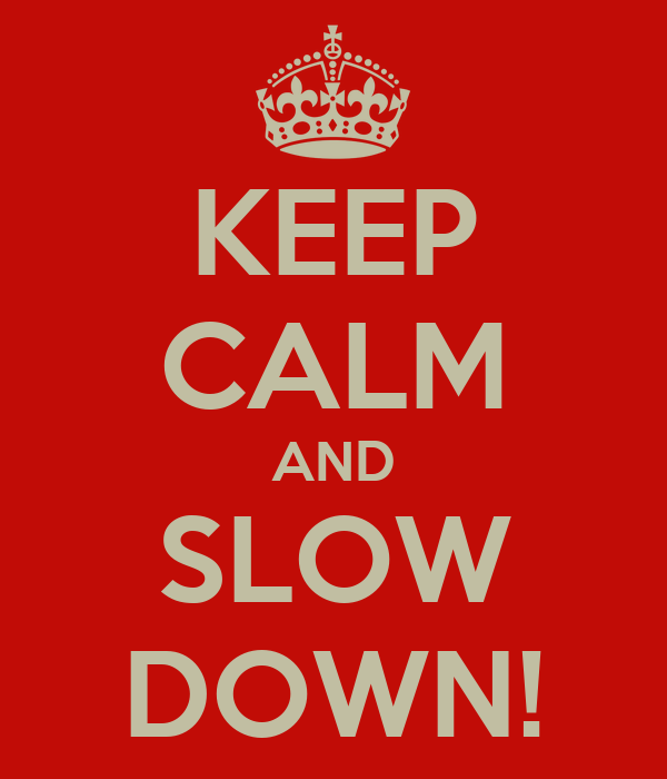 KEEP CALM AND SLOW DOWN!