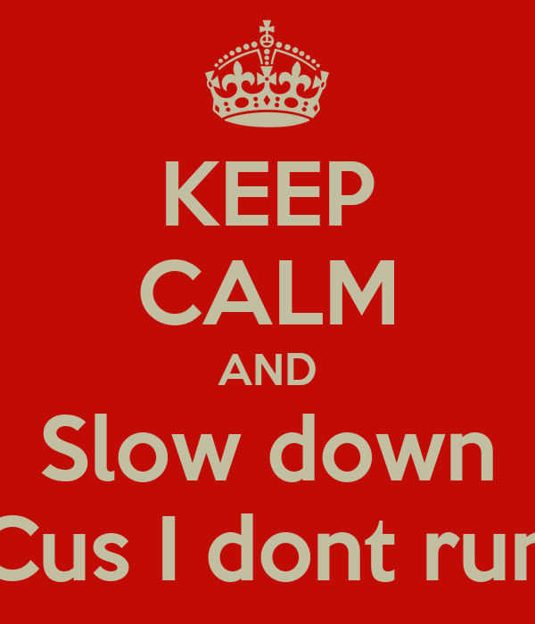 KEEP CALM AND Slow down Cus I dont run