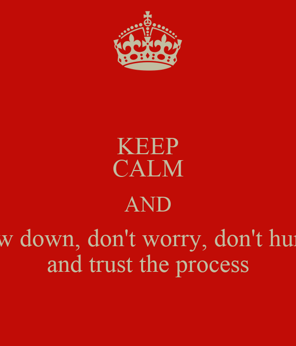 KEEP CALM AND slow down, don't worry, don't hurry  and trust the process