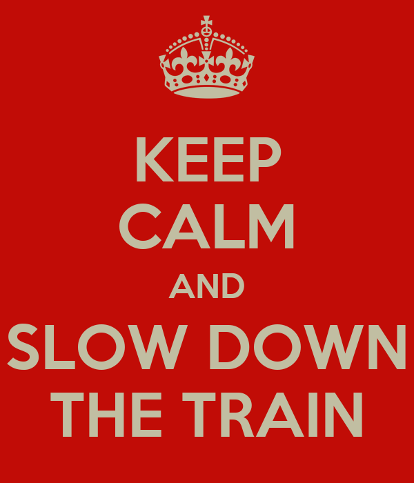 KEEP CALM AND SLOW DOWN THE TRAIN
