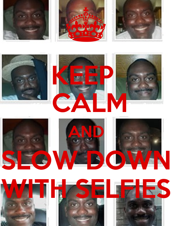 KEEP   CALM AND SLOW DOWN WITH SELFIES