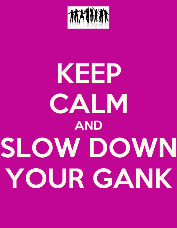 KEEP CALM AND SLOW DOWN YOUR GANK
