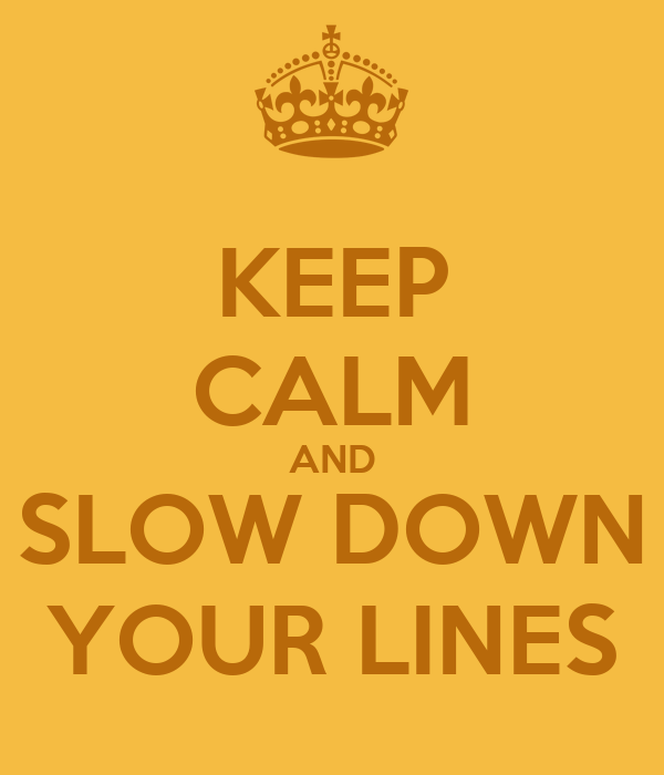 KEEP CALM AND SLOW DOWN YOUR LINES
