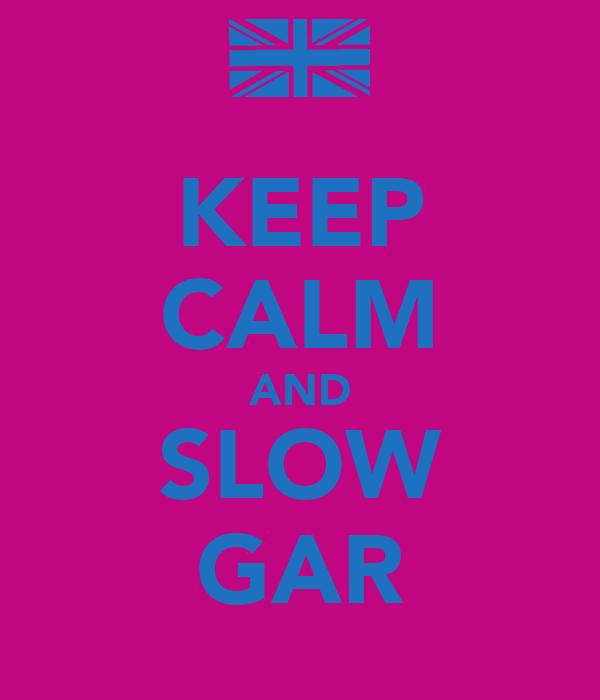 KEEP CALM AND SLOW GAR