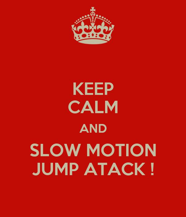 KEEP CALM AND SLOW MOTION JUMP ATACK !