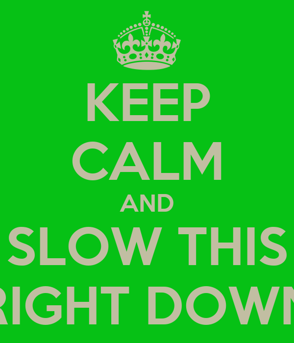 KEEP CALM AND SLOW THIS RIGHT DOWN