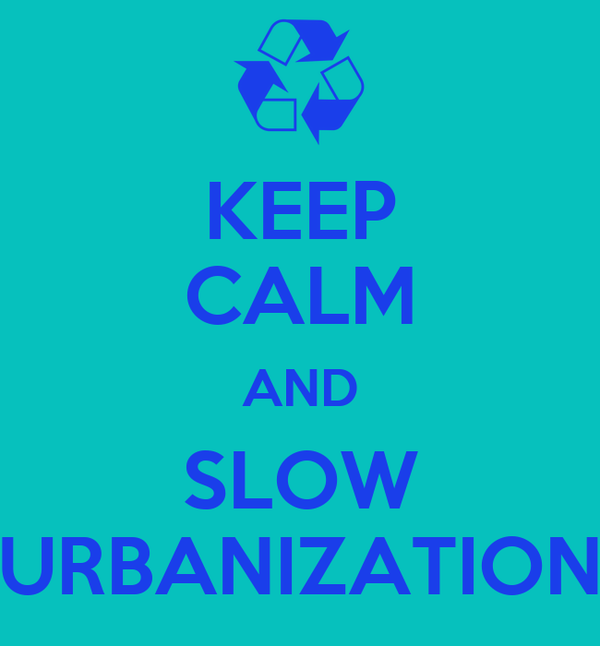 KEEP CALM AND SLOW URBANIZATION
