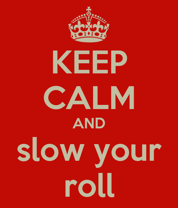 KEEP CALM AND slow your roll