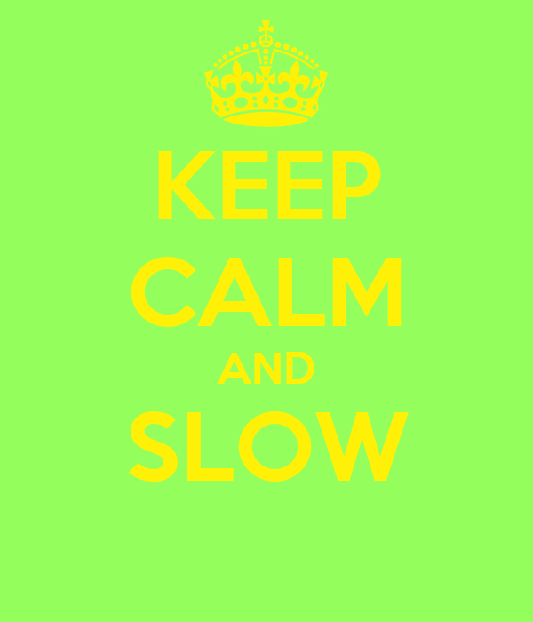 KEEP CALM AND SLOW